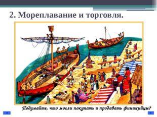 2. Мореплавание и торговля. Подумайте, что могли покупать и продавать финикий
