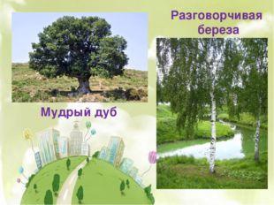 Мудрый дуб Разговорчивая береза