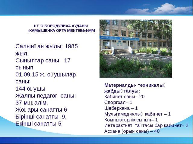 ШҚО БОРОДУЛИХА АУДАНЫ «КАМЫШЕНКА ОРТА МЕКТЕБІ»КММ Салынған жылы: 1985 жыл Сын...