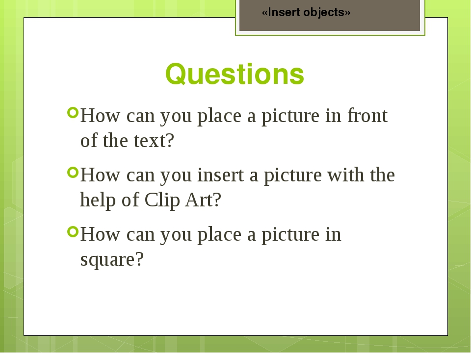 Questions How can you place a picture in front of the text? How can you inser...