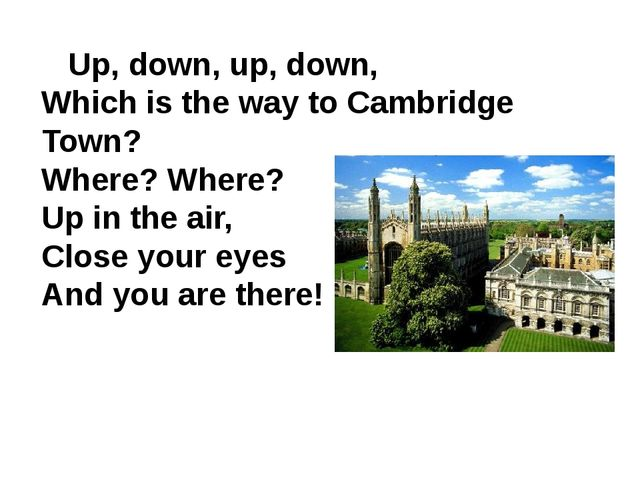 Up, down, up, down, Which is the way to Cambridge Town? Where? Where? Up in...