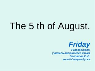 The 5 th of August. Friday Разработала: учитель английского языка Золотова Е.