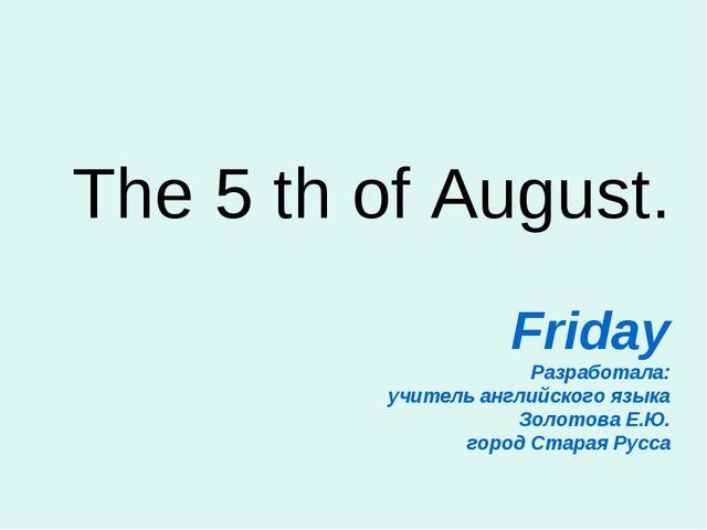 The 5 th of August. Friday Разработала: учитель английского языка Золотова Е....