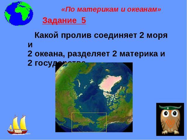 Какой пролив соединяет 2 моря и 2 океана, разделяет 2 материка и 2 государст...