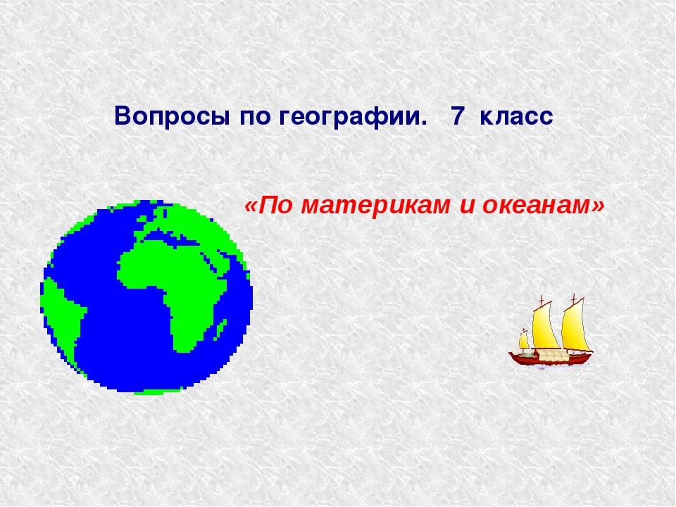 Вопросы по географии. 7 класс «По материкам и океанам»