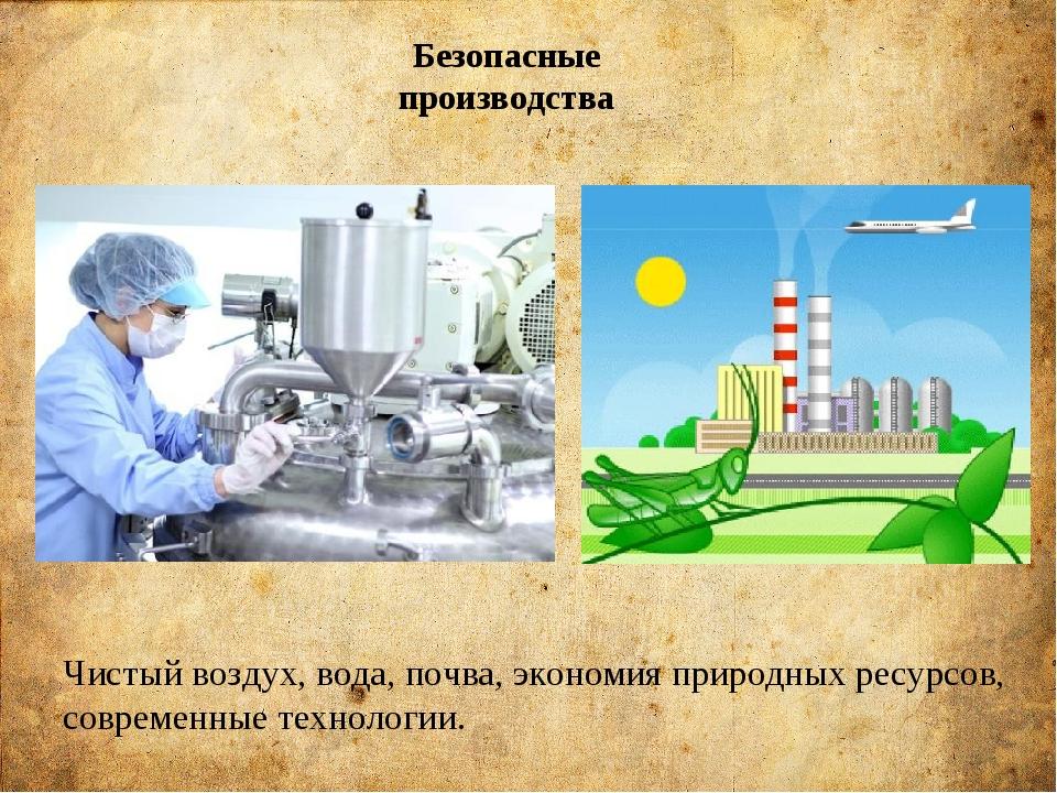 Безопасные производства Чистый воздух, вода, почва, экономия природных ресурс...