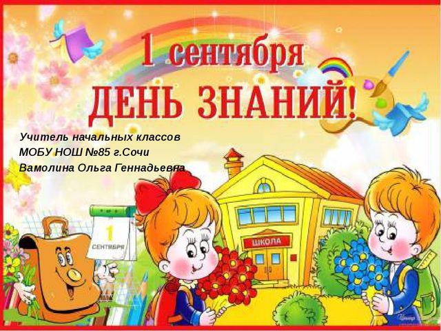 Учитель начальных классов МОБУ НОШ №85 г.Сочи Вамолина Ольга Геннадьевна