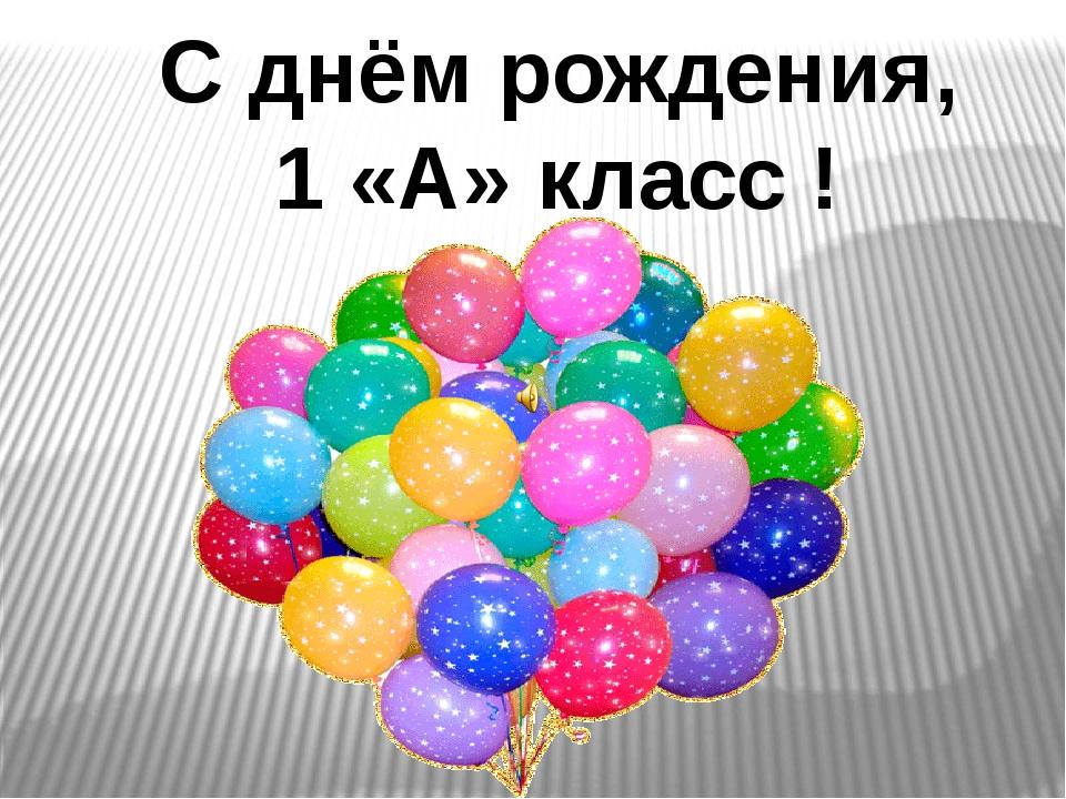 С днём рождения, 1 «А» класс !