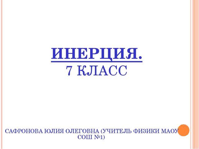 ИНЕРЦИЯ. 7 КЛАСС САФРОНОВА ЮЛИЯ ОЛЕГОВНА (УЧИТЕЛЬ ФИЗИКИ МАОУ СОШ №1)