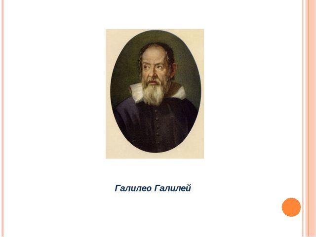 * Галилео Галилей