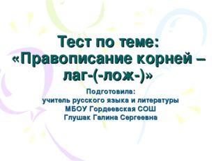 Тест по теме: «Правописание корней –лаг-(-лож-)» Подготовила: учитель русског