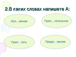 2.В каких словах напишете А: Изл…жение Предл…жение Прил…гать Прил…гательное