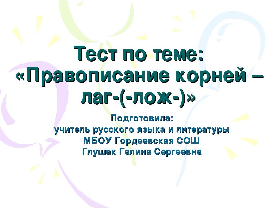 Тест по теме: «Правописание корней –лаг-(-лож-)» Подготовила: учитель русског...