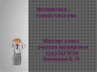 Математика – гимнастика ума Мастер -класс учителя математики С(к)ОШ №24 Беляе