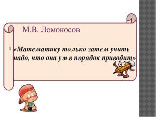 «Математику только затем учить надо, что она ум в порядок приводит» М.В. Лом