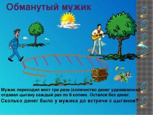 Обманутый мужик Мужик переходил мост три раза (количество денег удваивалось),