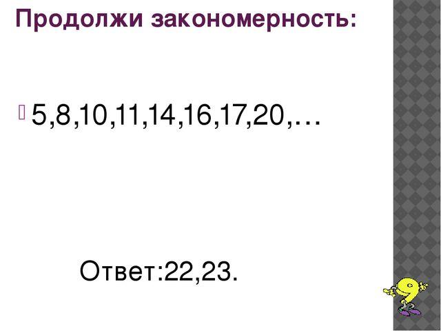 Продолжи закономерность: 5,8,10,11,14,16,17,20,… Ответ:22,23.