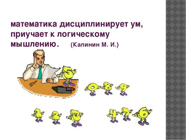 математика дисциплинирует ум, приучает к логическому мышлению. (Калинин М. И.)
