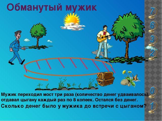 Обманутый мужик Мужик переходил мост три раза (количество денег удваивалось),...
