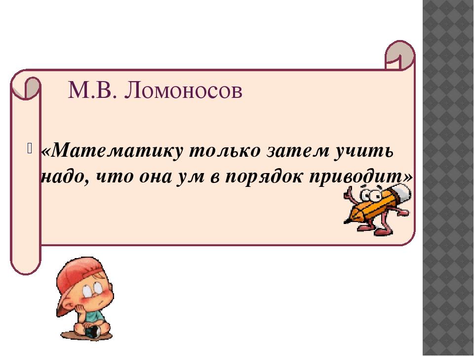 «Математику только затем учить надо, что она ум в порядок приводит» М.В. Лом...