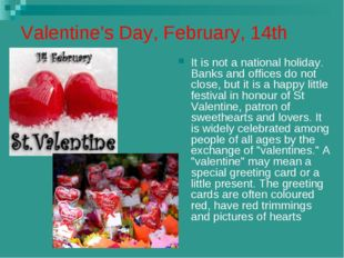 Valentine's Day, February, 14th It is not a national holiday. Banks and offic