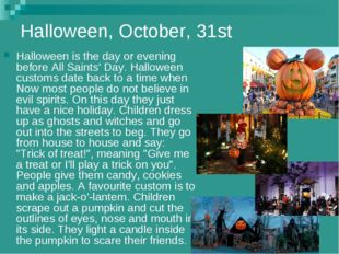 Halloween, October, 31st Halloween is the day or evening before All Saints' D