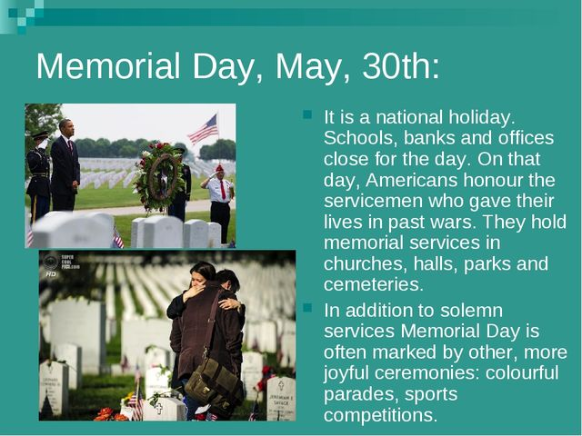 Memorial Day, May, 30th: It is a national holiday. Schools, banks and offices...