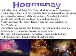 In Scotland they celebrate New Year, which is known as Hogmanay. It is the bi