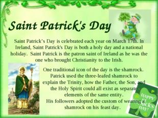 Saint Patrick's Day is celebrated each year on March 17th. In Ireland, Saint