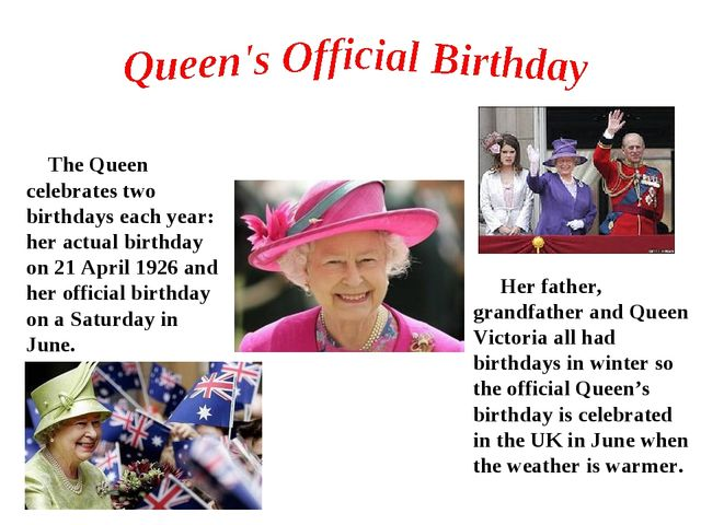 The Queen celebrates two birthdays each year: her actual birthday on 21 Apri...
