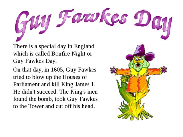 There is a special day in England which is called Bonfire Night or Guy Fawkes...