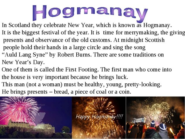 In Scotland they celebrate New Year, which is known as Hogmanay. It is the bi...