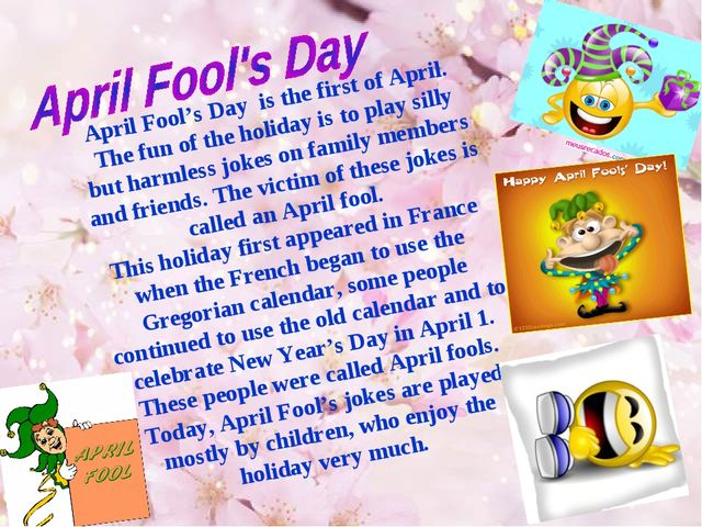 April Fool's Day is the first of April. The fun of the holiday is to play sil...