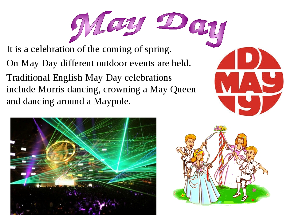 It is a celebration of the coming of spring. On May Day different outdoor eve...