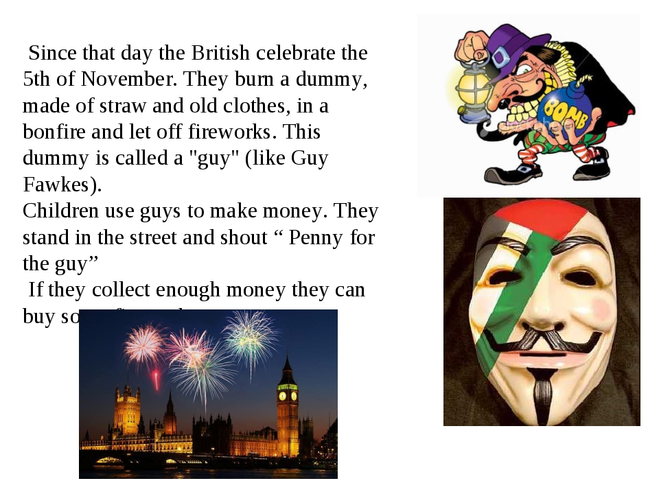 Since that day the British celebrate the 5th of November. They burn a dummy,...