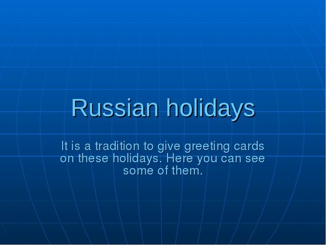 Russian holidays It is a tradition to give greeting cards on these holidays....