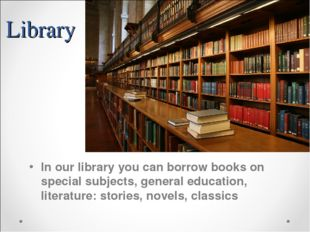 Library In our library you can borrow books on special subjects, general educ