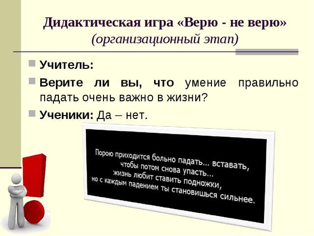 Дидактическая игра «Верю - не верю» (организационный этап) Учитель: Верите ли...