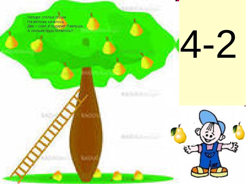 4-2 Четыре спелых груши На веточке качалось Две – снял и подарил Павлуша, А с...