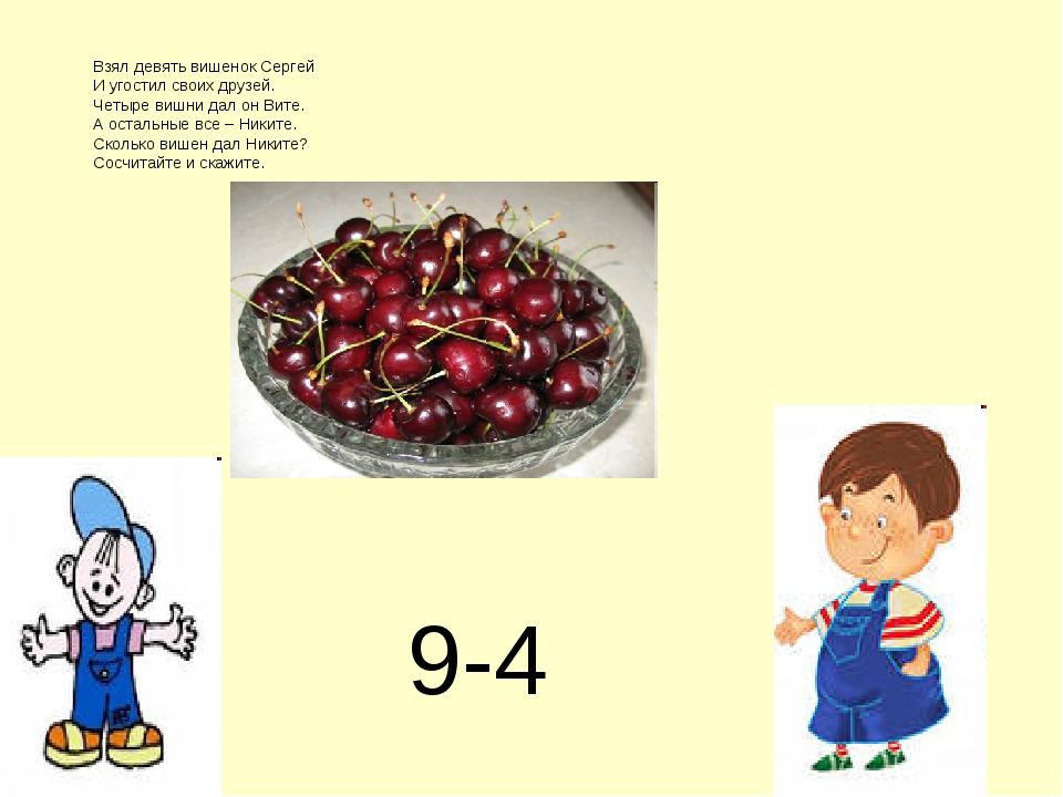 9-4 Взял девять вишенок Сергей И угостил своих друзей. Четыре вишни дал он Ви...