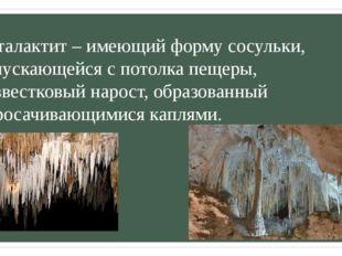 Сталактит – имеющий форму сосульки, спускающейся с потолка пещеры, известковы