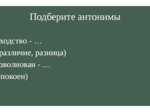 Подберите антонимы Сходство - … (различие, разница) Взволнован - … (спокоен)