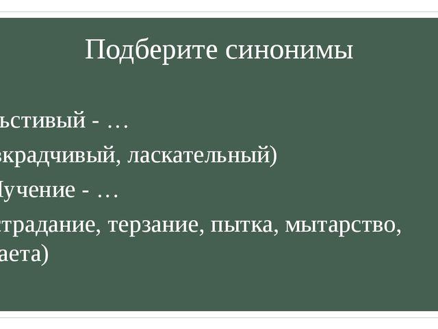 Подберите синонимы Льстивый - … (вкрадчивый, ласкательный) Мучение - … (страд...