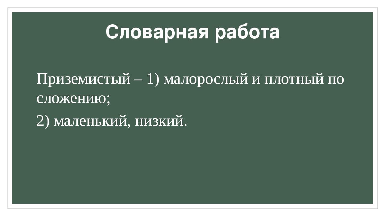 Словарная работа Приземистый – 1) малорослый и плотный по сложению; 2) малень...