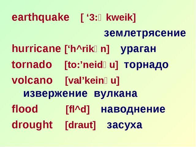 earthquake [ '3:Өkweik] землетрясение hurricane ['h^rikәn] ураган tornado [to...