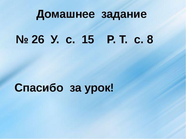 Домашнее задание № 26 У. с. 15 Р. Т. с. 8 Спасибо за урок!