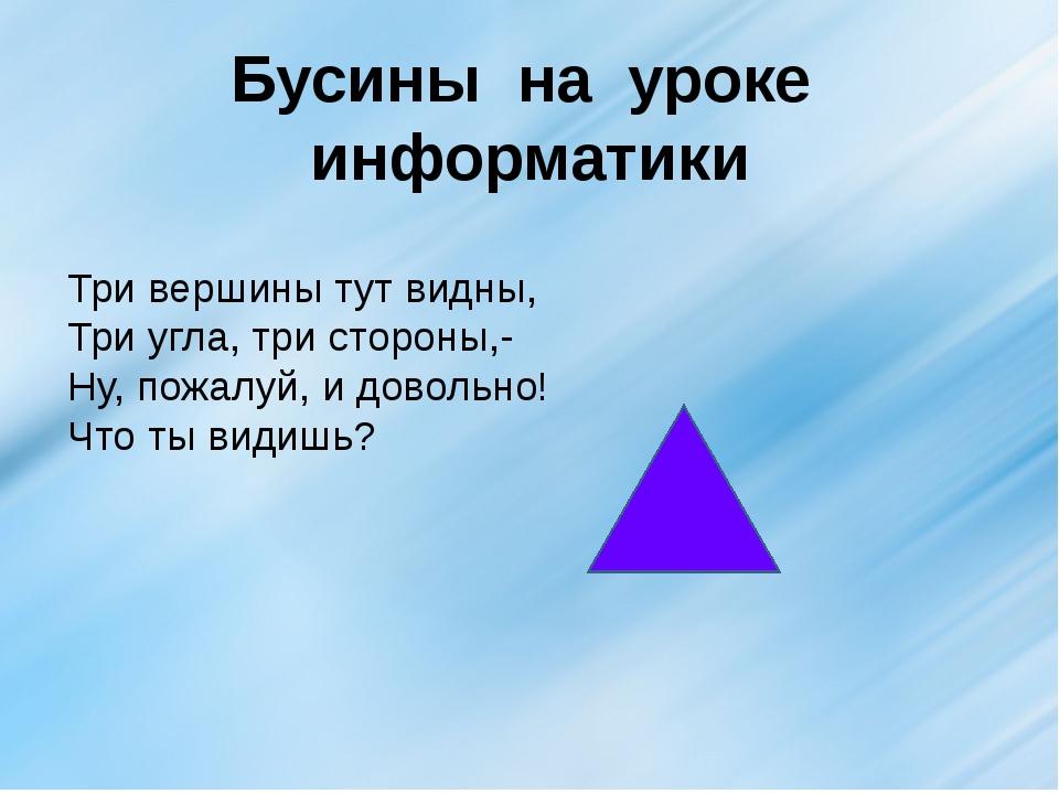 Бусины на уроке информатики Три вершины тут видны, Три угла, три стороны,- Ну...