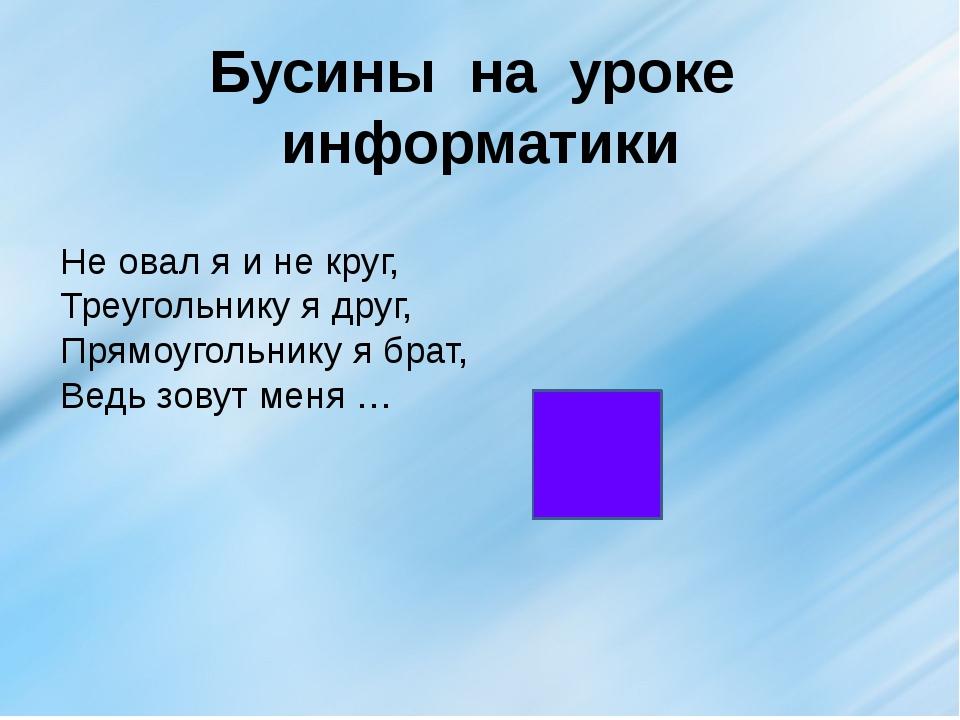 Бусины на уроке информатики Не овал я и не круг, Треугольнику я друг, Прямоуг...