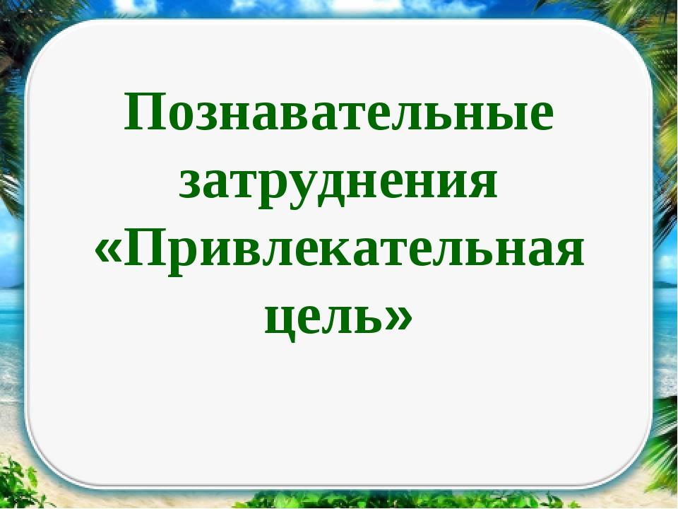 Познавательные затруднения «Привлекательная цель»