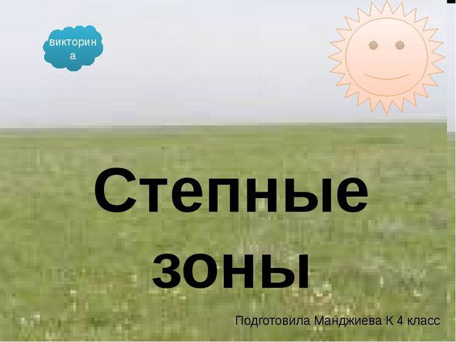 Подготовила Манджиева К 4 класс Степные зоны викторина